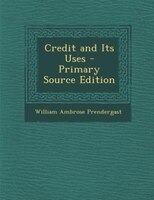 Credit and Its Uses - Primary Source Edition