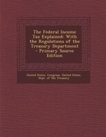 The Federal Income Tax Explained: With the Regulations of the Treasury Department - Primary Source Edition
