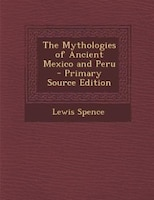 The Mythologies of Ancient Mexico and Peru - Primary Source Edition