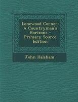 Lonewood Corner: A Countryman's Horizons - Primary Source Edition