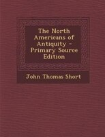 The North Americans of Antiquity - Primary Source Edition