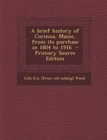 A brief history of Corinna, Maine, from its purchase in 1804 to 1916  - Primary Source Edition