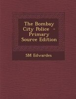 The Bombay City Police  - Primary Source Edition