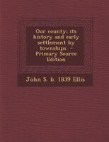 Our county; its history and early settlement by townships  - Primary Source Edition