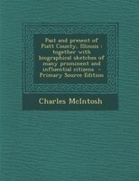 Past and present of Piatt County, Illinois: together with biographical sketches of many prominent and influential citizens  - Prim