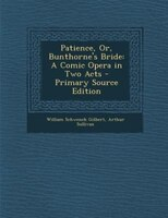 Patience, Or, Bunthorne's Bride: A Comic Opera in Two Acts - Primary Source Edition
