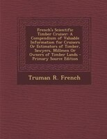 French's Scientific Timber Cruiser: A Compendium of Valuable Information for Cruisers Or Estimators of Timber, Sawyers,