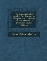 The demonstration work: Dr. Seaman A. Knapp's contribution to civilization  - Primary Source Edition