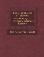 Some problems of sidereal astronomy  - Primary Source Edition