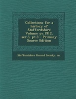 Collections for a history of Staffordshire Volume yr.1912, ser.3, pt.3 - Primary Source Edition