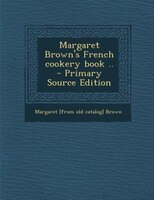 Margaret Brown's French cookery book ..  - Primary Source Edition