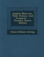 English Midwives, Their History And Prospects... - Primary Source Edition