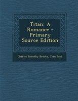 Titan: A Romance - Primary Source Edition