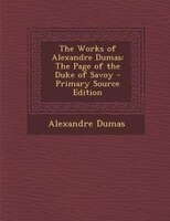 The Works of Alexandre Dumas: The Page of the Duke of Savoy - Primary Source Edition