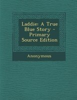 Laddie: A True Blue Story - Primary Source Edition