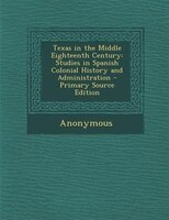 Texas in the Middle Eighteenth Century: Studies in Spanish Colonial History and Administration - Primary Source Edition