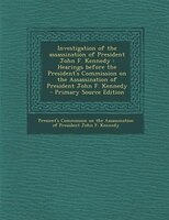Investigation of the assassination of President John F. Kennedy: Hearings before the President's Commission on the