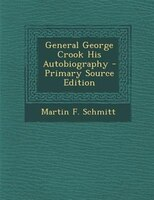 General George Crook His Autobiography - Primary Source Edition