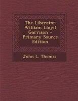 The Liberator William Lloyd Garrison - Primary Source Edition