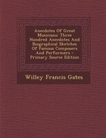 Anecdotes Of Great Musicians: Three Hundred Anecdotes And Biographical Sketches Of Famous Composers And Performers - Primary Sour