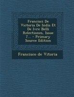 Francisci De Victoria De Indis Et De Ivre Belli Relectiones, Issue 7... - Primary Source Edition
