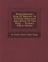 Nebuchadnezzar, King Of Babylon: On Recently-discovered Inscriptions Of This King... - Primary Source Edition