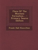 Flora Of The Montana Formation... - Primary Source Edition