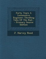 Forty Years A Locomotive Engineer: Thrilling Tales Of The Rail...