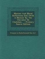 Maxims And Moral Reflections [ed.] With A Memoir By The Chevalier De Chatelain... - Primary Source Edition