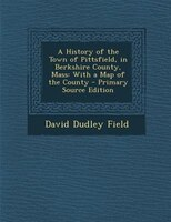 A History of the Town of Pittsfield, in Berkshire County, Mass: With a Map of the County - Primary Source Edition