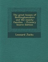 The great houses of Nottinghamshire and the county families  - Primary Source Edition