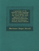 A grammar of the classical Arabic language; tr. and compiled from the works of the most approved native or naturalized authorities
