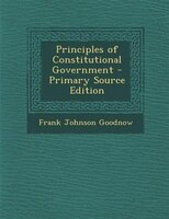 Principles of Constitutional Government - Primary Source Edition