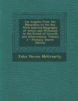 Los Angeles from the Mountains to the Sea: With Selected Biography of Actors and Witnesses to the Period of Growth and Achievement