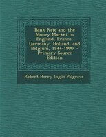 Bank Rate and the Money Market in England, France, Germany, Holland, and Belgium, 1844-1900; - Primary Source Edition