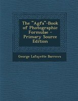 "The ""Agfa""-Book of Photographic Formulae - Primary Source Edition"