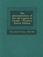 The administration of the old regime in Canada - Primary Source Edition