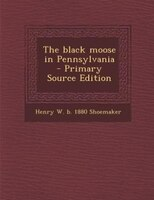 The black moose in Pennsylvania  - Primary Source Edition
