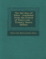 The last days of Pekin: translated from the French of Pierre Loti  - Primary Source Edition