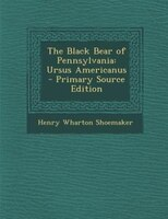 The Black Bear of Pennsylvania: Ursus Americanus - Primary Source Edition