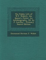 The Public Life of W.F. Wallett, the Queen's Jester: An Autobiography, Ed. by J. Luntley - Primary Source Edition
