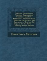 Traction Farming and Traction Engineering: Gasoline--Alcohol--Kerosene; a Practical Hand-Book for the Owners and Operators of Gas