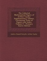 The Collected Mathematical Papers of Arthur Cayley: Supplementary Volume, Containing Titles of Papaers and Index, Volume 0 - Prima