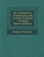 On Prehistoric Trephining and Cranial Amulets - Primary Source Edition