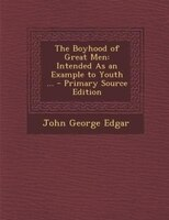The Boyhood of Great Men: Intended As an Example to Youth ... - Primary Source Edition