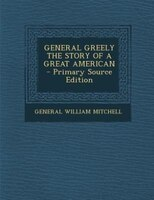 GENERAL GREELY THE STORY OF A GREAT AMERICAN - Primary Source Edition
