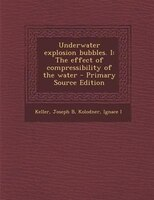 Underwater explosion bubbles. I: The effect of compressibility of the water - Primary Source Edition