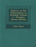 History of the Reformation in Scotland Volume 1 - Primary Source Edition