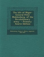 The life of Major-General Peter Muhlenberg, of the Revolutionary army  - Primary Source Edition