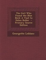 The Girl Who Found the Blue Bird: A Visit to Helen Keller  - Primary Source Edition